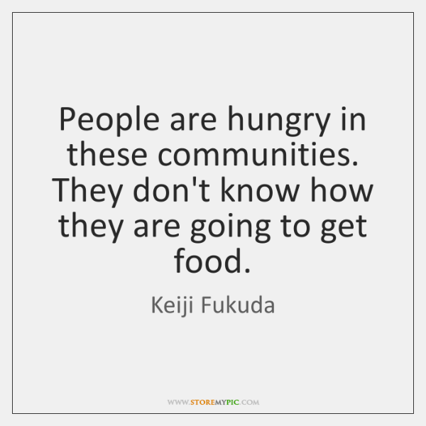 People are hungry in these communities. They don't know how they are ...