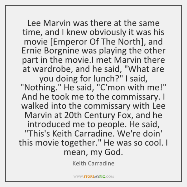 Lee Marvin was there at the same time, and I knew obviously ...