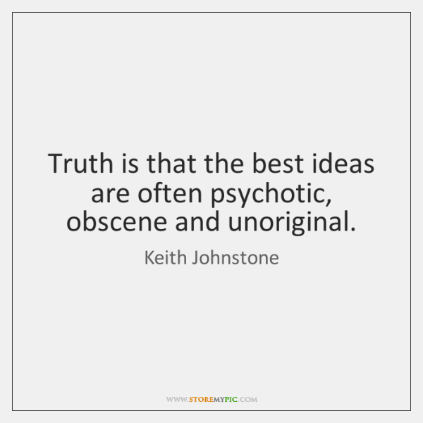 Truth is that the best ideas are often psychotic, obscene and unoriginal.
