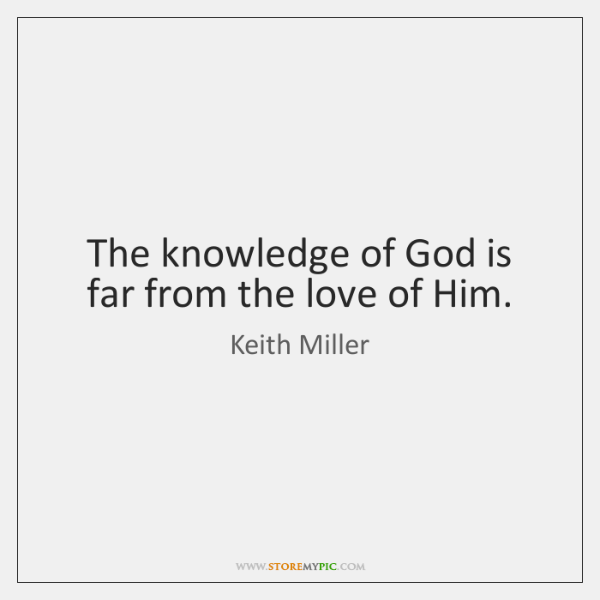 The knowledge of God is far from the love of Him.