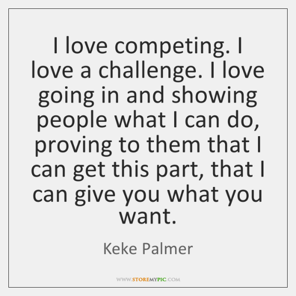 I love competing. I love a challenge. I love going in and ...