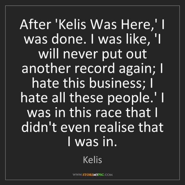 Kelis: After 'Kelis Was Here,' I was done. I was like, 'I will...