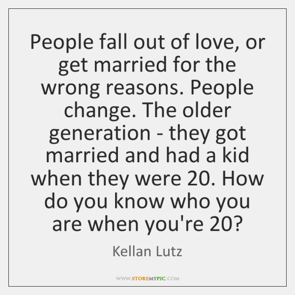 People fall out of love, or get married for the wrong reasons. ...