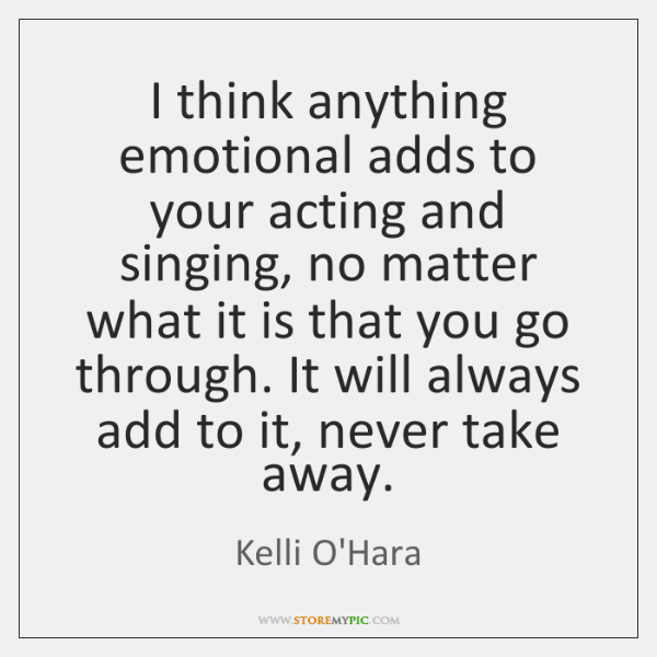 I think anything emotional adds to your acting and singing, no matter ...