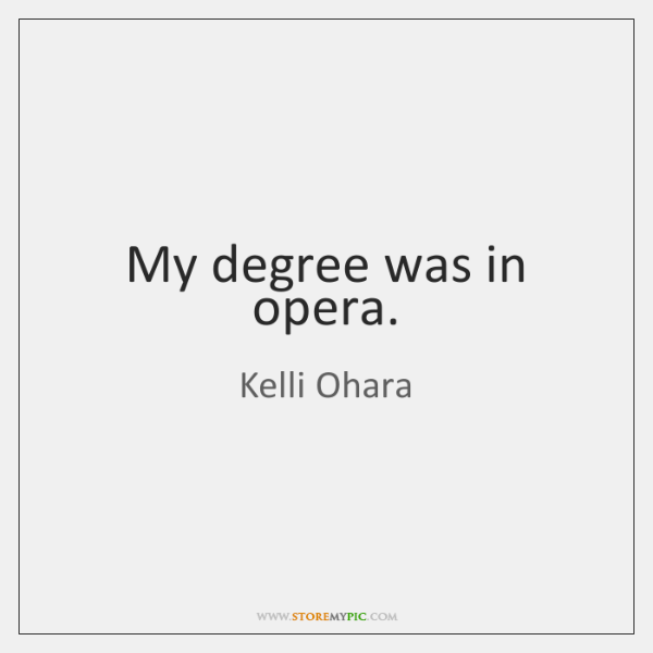 My degree was in opera.