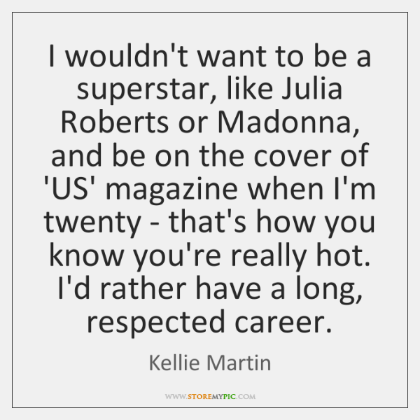 I wouldn't want to be a superstar, like Julia Roberts or Madonna, ...