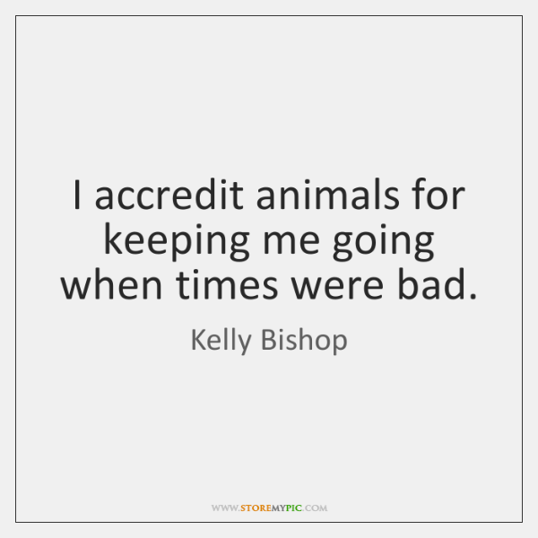 I accredit animals for keeping me going when times were bad.