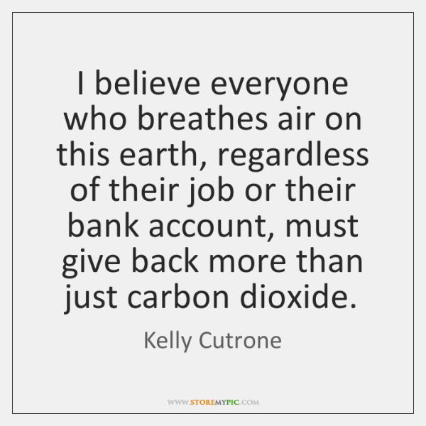 I believe everyone who breathes air on this earth, regardless of their ...