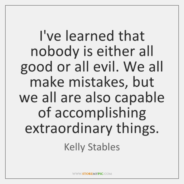 I've learned that nobody is either all good or all evil. We ...