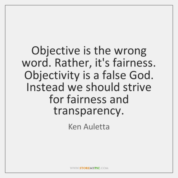 Objective is the wrong word. Rather, it's fairness. Objectivity is a false ...