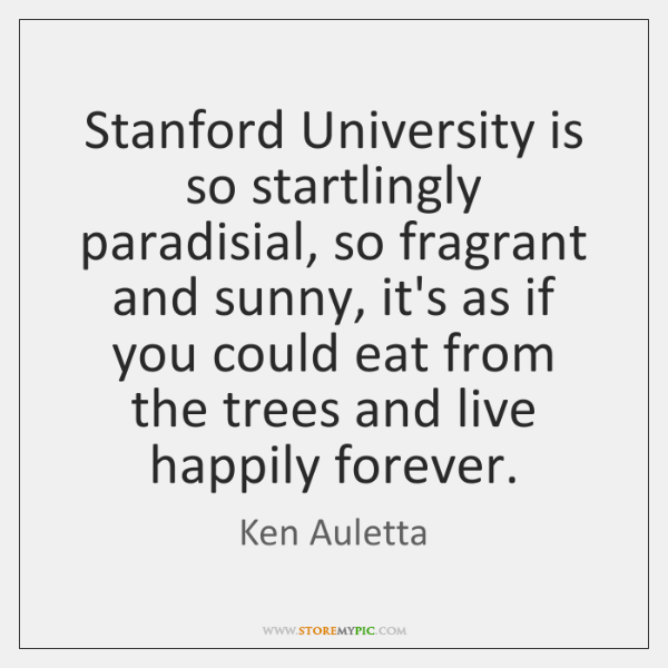 Stanford University is so startlingly paradisial, so fragrant and sunny, it's as ...