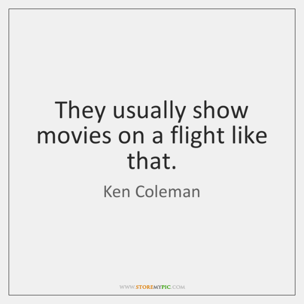 They usually show movies on a flight like that.