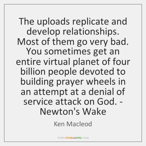 The uploads replicate and develop relationships. Most of them go very bad. ...