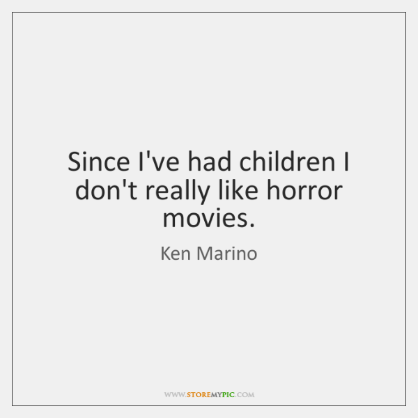 Since I've had children I don't really like horror movies.