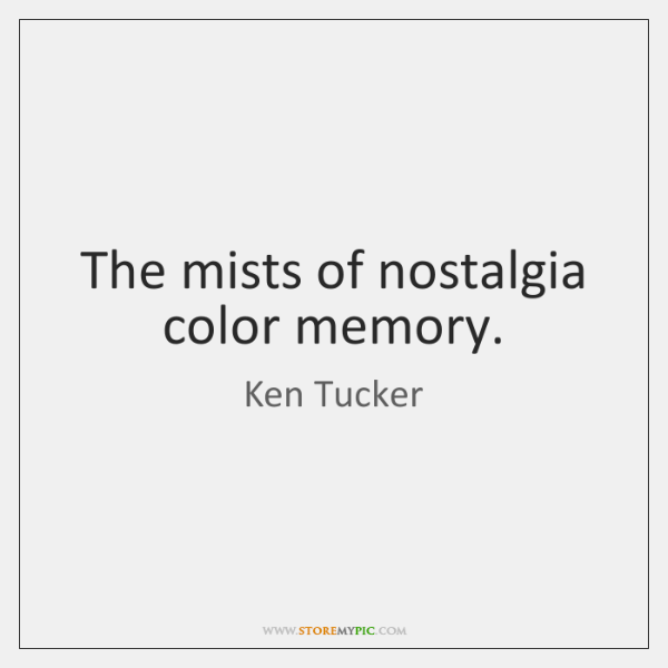 The mists of nostalgia color memory.