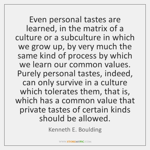 Even personal tastes are learned, in the matrix of a culture or ...