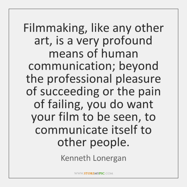Filmmaking, like any other art, is a very profound means of human ...