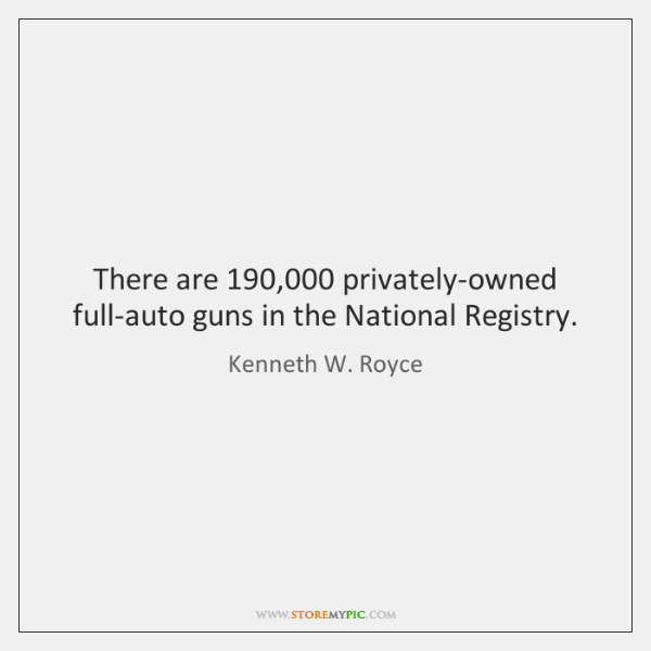 There are 190,000 privately-owned full-auto guns in the National Registry.
