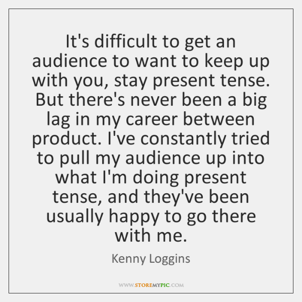 It's difficult to get an audience to want to keep up with ...