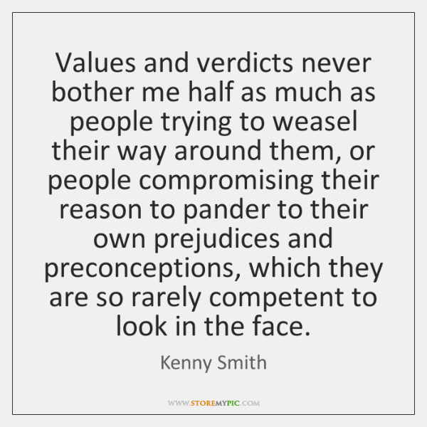 Values and verdicts never bother me half as much as people trying ...
