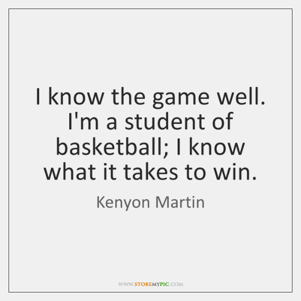 I know the game well. I'm a student of basketball; I know ...