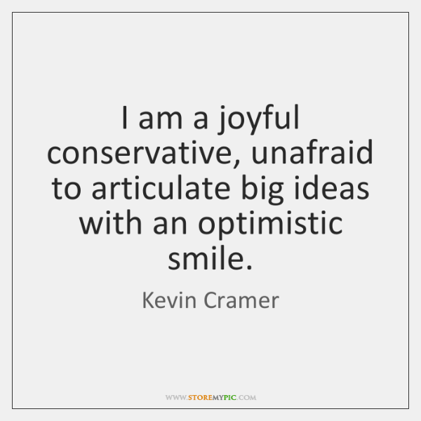 I am a joyful conservative, unafraid to articulate big ideas with an ...