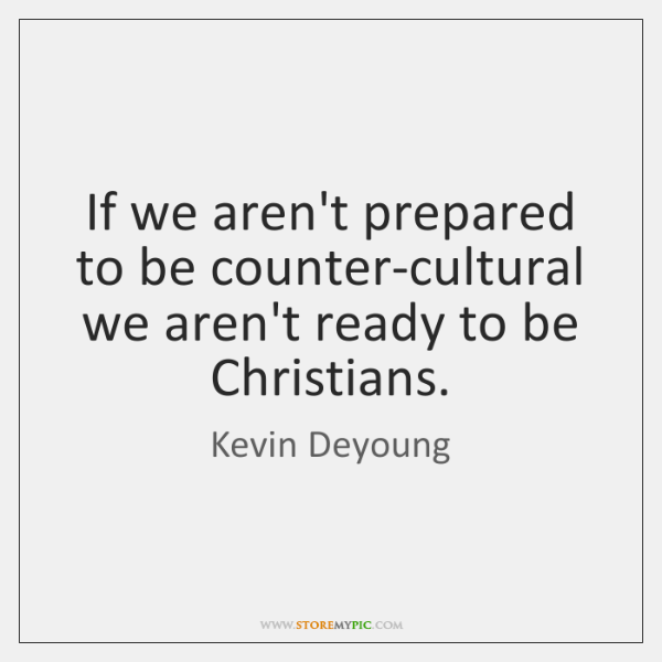 If we aren't prepared to be counter-cultural we aren't ready to be ...