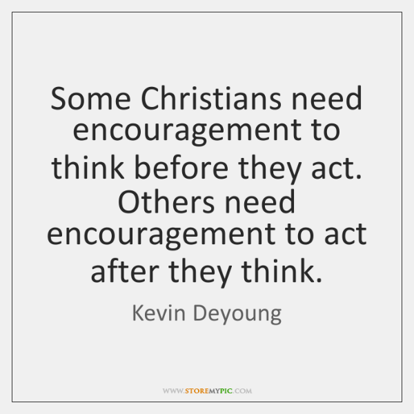 Some Christians need encouragement to think before they act. Others need encouragement ...