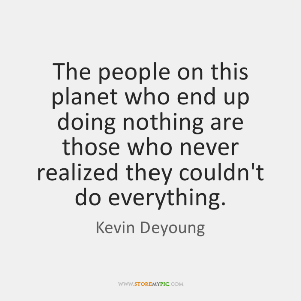 The people on this planet who end up doing nothing are those ...