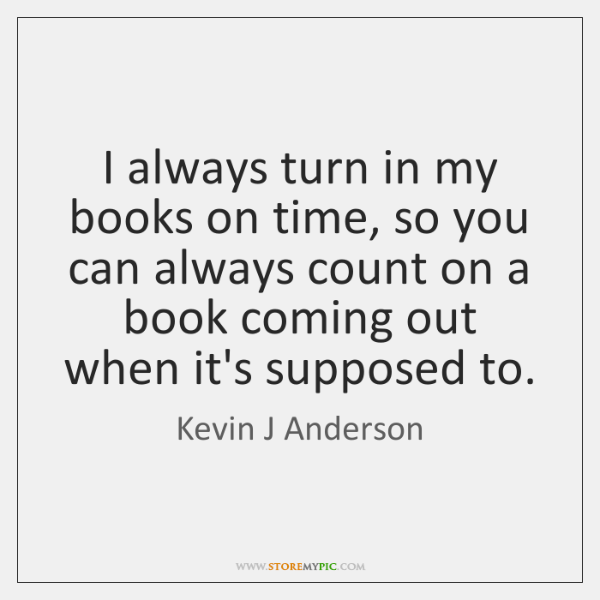 I always turn in my books on time, so you can always ...