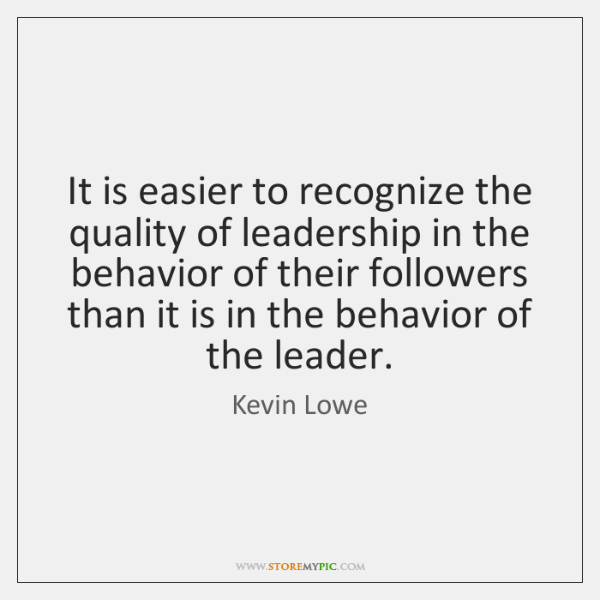It is easier to recognize the quality of leadership in the behavior ...