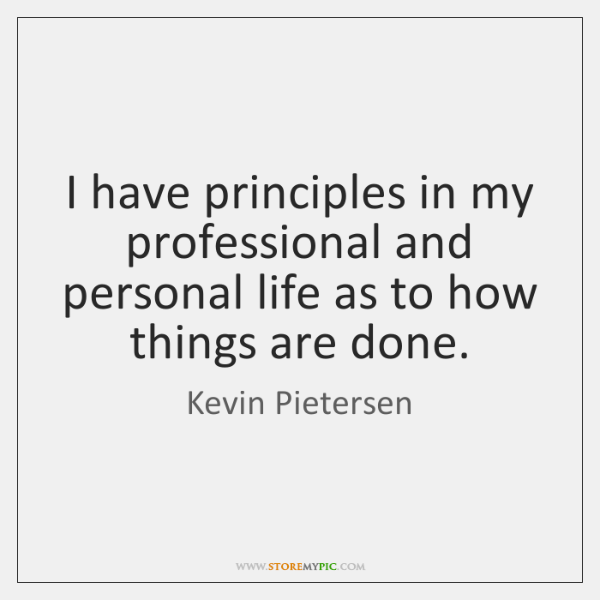 I have principles in my professional and personal life as to how ...