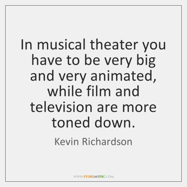 In musical theater you have to be very big and very animated, ...