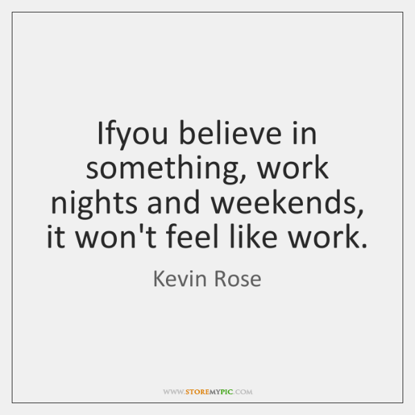 Ifyou believe in something, work nights and weekends, it won't feel like ...