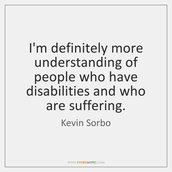 I'm definitely more understanding of people who have disabilities and who are ...