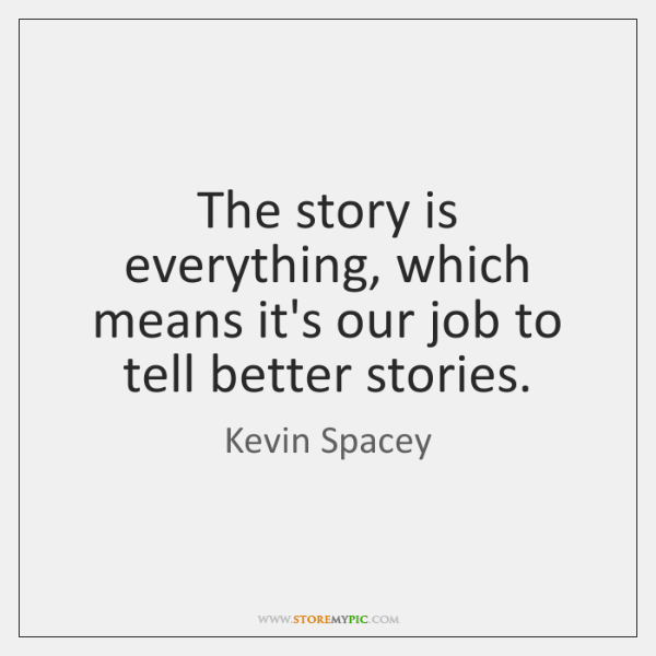 The story is everything, which means it's our job to tell better ...