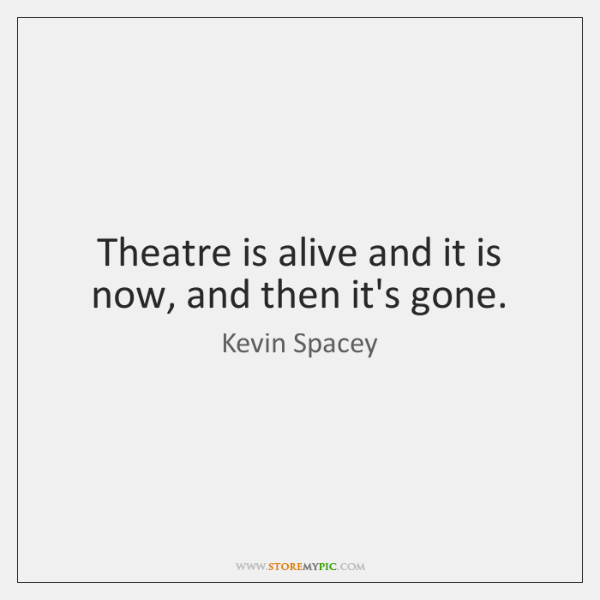Theatre is alive and it is now, and then it's gone.