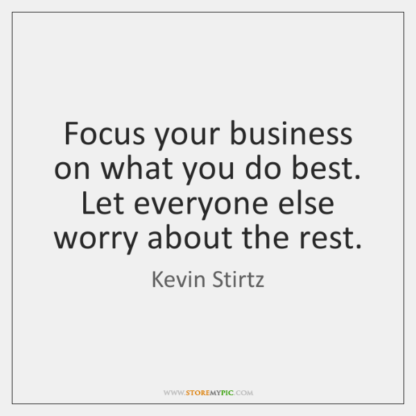 Focus your business on what you do best. Let everyone else worry ...