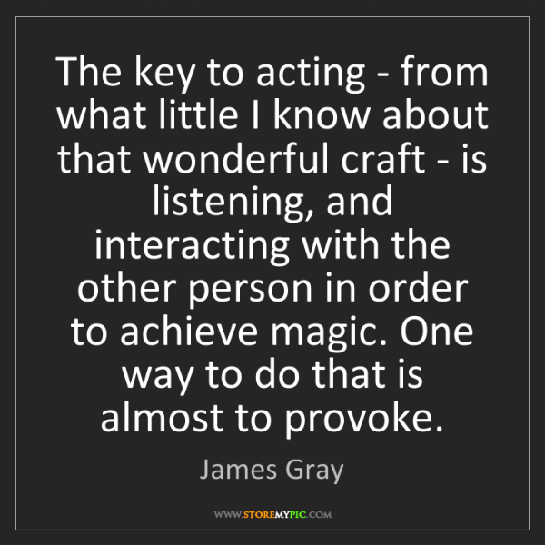James Gray: The key to acting - from what little I know about that...