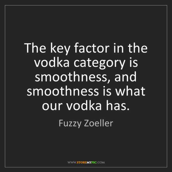 Fuzzy Zoeller: The key factor in the vodka category is smoothness, and...