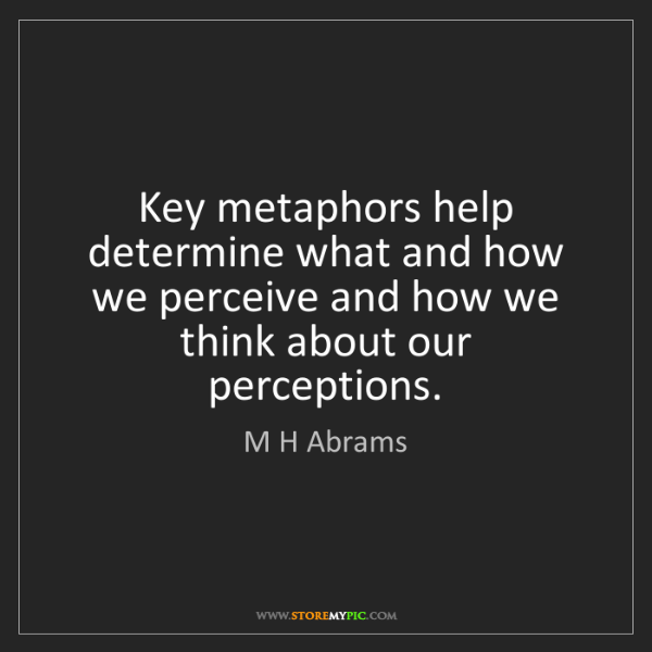 M H Abrams: Key metaphors help determine what and how we perceive...