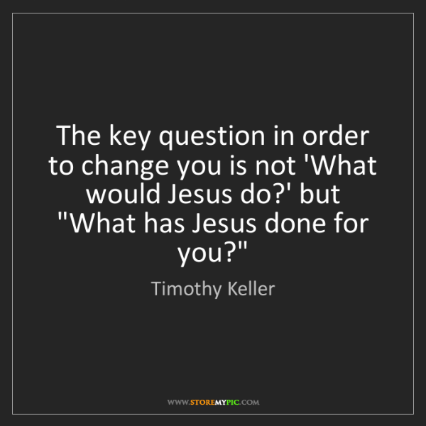 Timothy Keller: The key question in order to change you is not 'What...