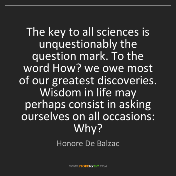 Honore De Balzac: The key to all sciences is unquestionably the question...