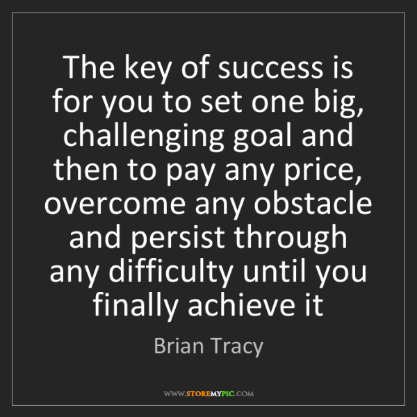 Brian Tracy: The key of success is for you to set one big, challenging...
