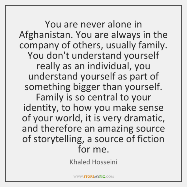 You are never alone in Afghanistan. You are always in the company ...