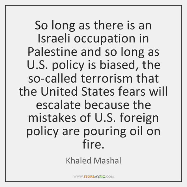 So long as there is an Israeli occupation in Palestine and so ...