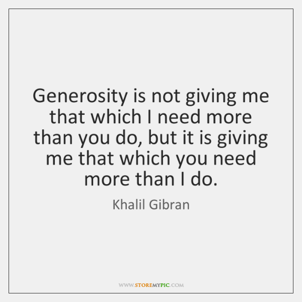 Generosity is not giving me that which I need more than you ...