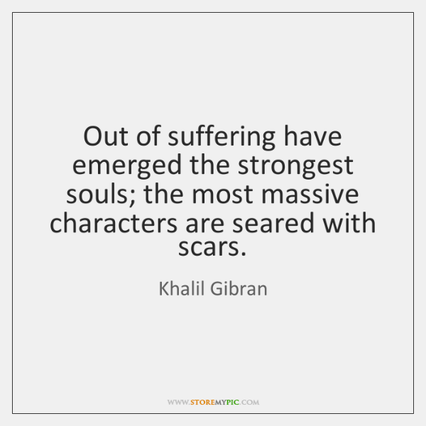 Out of suffering have emerged the strongest souls; the most massive characters ...