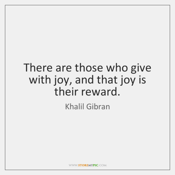 There are those who give with joy, and that joy is their ...
