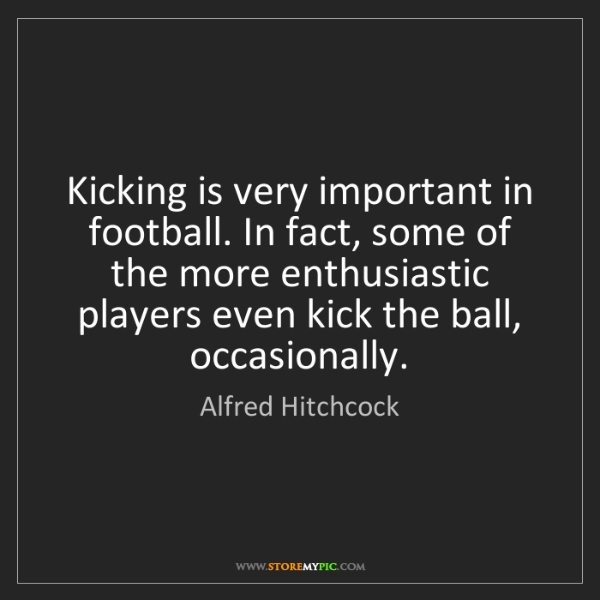Alfred Hitchcock: Kicking is very important in football. In fact, some...
